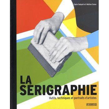 LA SERIGRAPHIE: OUTILS, TECHNIQUES ET PORTRAITS D'ARTISTES