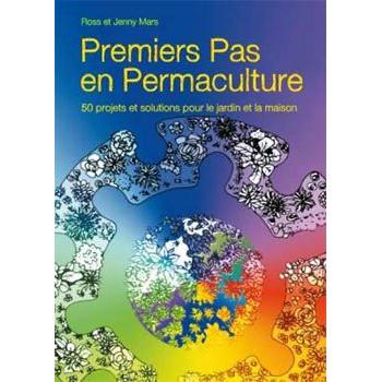 PREMIERS PAS EN PERMACULTURE: 50 PROJETS ET SOLUTIONS POUR LE JARDIN ET LA MAISON