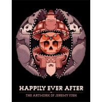 HAPPILY EVER AFTER - THE ARTWORK OF JEREMY FISH