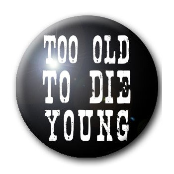 BADGE TOO OLD TO DIE YOUNG